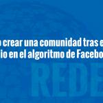 ¿Cómo crear una comunidad tras el cambio de algoritmo de Facebook?