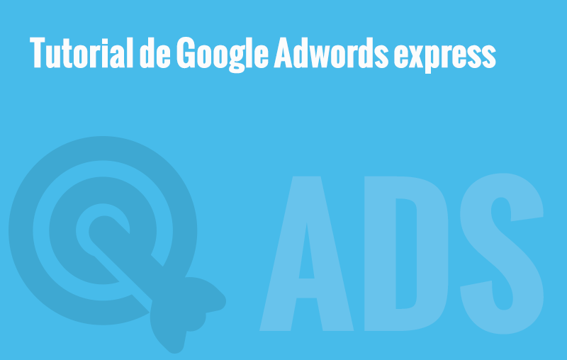 Tutorial de Adwords Express ¿Funciona Realmente?