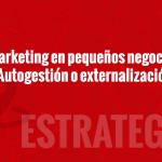 Marketing en pequeños comercios: ¿autogestión o externalizar?